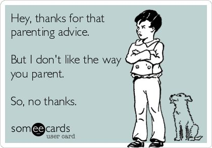Hey, thanks for that parenting advice. But I dont like the way you parent. So, no thanks.