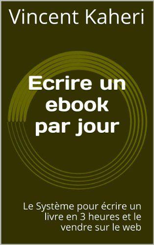 Ecrire un ebook par jour: le système pour écrire un livre en 3 heures et le vendre sur le web (Expert en 30 minutes) par [Kaheri, Vincent]