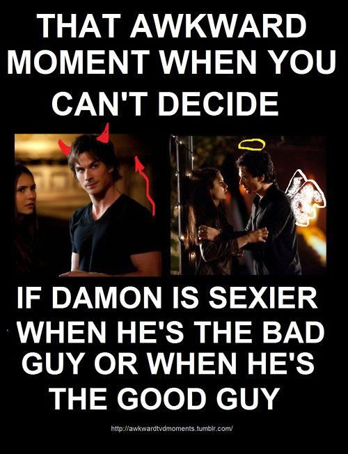 He's always bad, he's Damon. Good Damon is only a front. lol Team Stefan! The bad guy doesn't always need to win.
