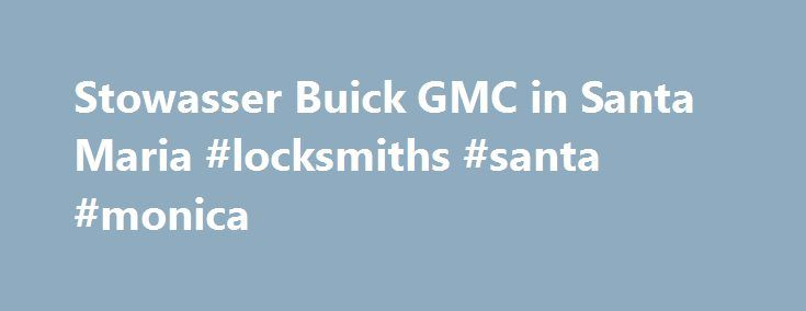 Stowasser Buick GMC in Santa Maria #locksmiths #santa #monica http://utah.nef2.com/stowasser-buick-gmc-in-santa-maria-locksmiths-santa-monica/  # Stowasser Buick GMC WELCOME TO Stowasser Buick GMC IN Santa Maria – Serving Oxnard GMC Buick Drivers Thank you for visiting Stowasser Buick GMC. your local Santa Maria Buick and GMC dealership, THE #1 Place To Go! We proudly serve the communities of Santa Barbara, San Luis Obispo, and Oxnard GMC and Buick customers with a superb collection of new…