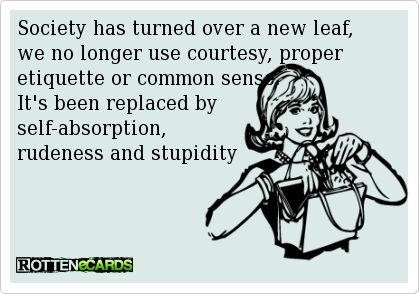 Society has turned over a new leaf, we no longer use courtesy, proper etiquette or common sense.  It's been replaced by  self-absorption, rudeness and stupidity