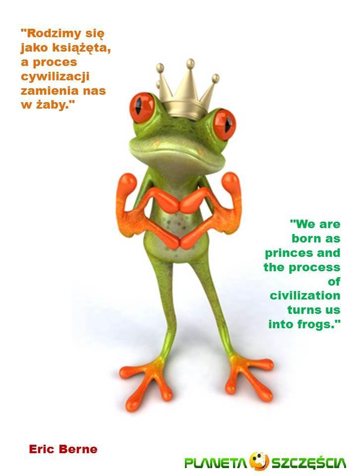 """""""Rodzimy się jako książęta a proces cywilizacji zamienia nas w żaby.""""  """"We are born as princes and the process of civilization turns us into frogs.""""   Eric Berne"""