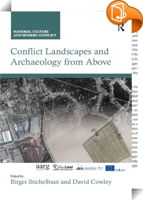 Conflict Landscapes and Archaeology from Above : The study of conflict archaeology has developed rapidly over the last decade, fuelled in equal measure by technological advances and creative analytical frameworks. Nowhere is this truer than in the inter-disciplinary fields of archaeological practice that combine traditional sources such as historical photographs and maps with 3D digital topographic data from Airborne Laser Scanning (ALS) and large scale geophysical prospection. For...