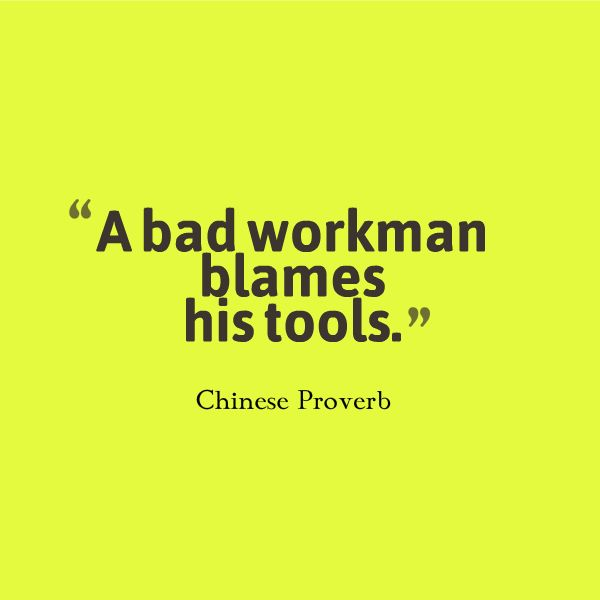 "a bad workman blames his tools essay ""a bad workman blames his tools"" is a common enough idiom, which people often mistake to mean that tools don't matter—only skills do this is obviously wrong: tools do matter a great deal, and a good workman starts out with good tools and keeps them sharp and in good working order good."