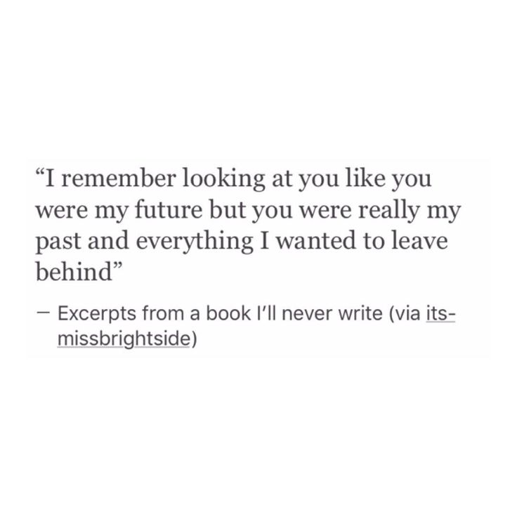 You were my past and everything i want to leave..