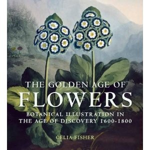 The Golden Age of Flowers: Botanical Illustration in the Age of Discovery 1600-1800: Books, Discovery 16001800, Discovery 1600 1800, British Libraries, Botanical Illustrations, British Library, Flowers, Celia Fisher, Golden Age