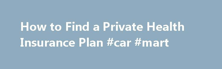 How to Find a Private Health Insurance Plan #car #mart http://insurances.remmont.com/how-to-find-a-private-health-insurance-plan-car-mart/  #private health insurance # Private Health Insurance May Save You Money By Michael Bihari, MD. Health Insurance Expert Updated December 15, 2014. Buying private health insurance may save you money. Continue Reading Below According to the Kaiser Family Foundation, the average American worker contributes $779 for an individual health plan and $3515 for a…