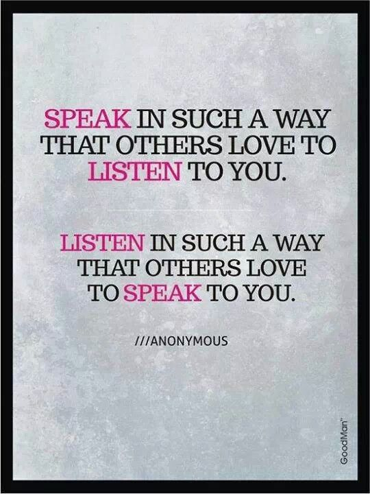 Speak in such a way that others love to listen to you.  Listen in a way that others love to speak to you.