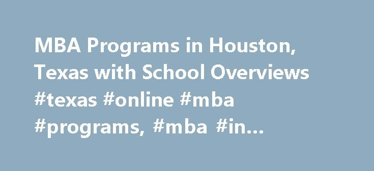 MBA Programs in Houston, Texas with School Overviews #texas #online #mba #programs, #mba #in #houston http://loan-credit.nef2.com/mba-programs-in-houston-texas-with-school-overviews-texas-online-mba-programs-mba-in-houston/  # MBA Programs in Houston, Texas with School Overviews Houston MBA Schools The Houston, Texas area has a number of schools for people interested in studying business administration through a Master of Business Administration (MBA) program. This article provides details…