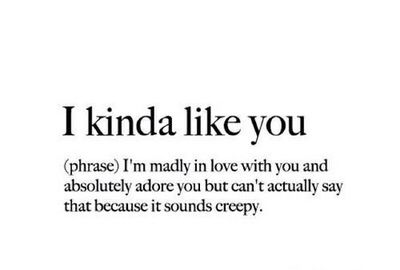 I kinda like you (pharse) I'm madly in love wih you and absolutely adore you but can't actually say that because it sounds creepy/