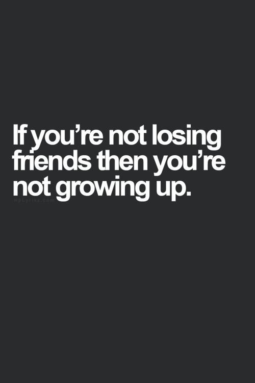If you're not losing friends then you're not growing up