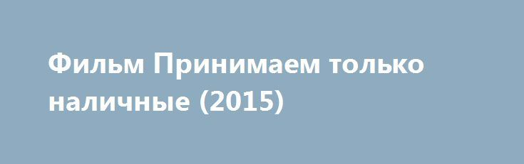 Фильм Принимаем только наличные (2015) http://kinogo-onlaine.net/1258-film-prinimaem-tolko-nalichnye-2015.html