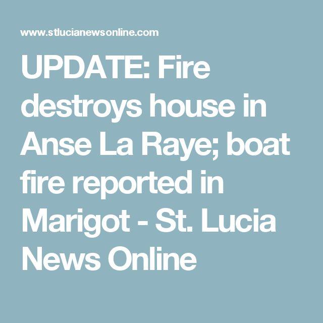 UPDATE: Fire destroys house in Anse La Raye; boat fire reported in Marigot - St. Lucia News Online
