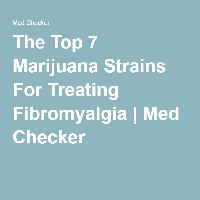 The Top 7 Marijuana Strains For Treating Fibromyalgia   Med Checker (I don't know anything about this nor is this an endorsement)