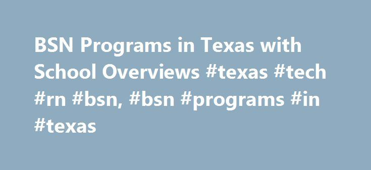 BSN Programs in Texas with School Overviews #texas #tech #rn #bsn, #bsn #programs #in #texas http://new-mexico.remmont.com/bsn-programs-in-texas-with-school-overviews-texas-tech-rn-bsn-bsn-programs-in-texas/  # BSN Programs in Texas with School Overviews Find schools that offer these popular programs Clinical Nursing Critical Care Nursing Direct-Entry Midwifery – LM, CPM Licensed Vocational Nurse Training Mental Health Nursing Neonatal Nursing Nurse Anesthetist Nurse Assistant or Patient…