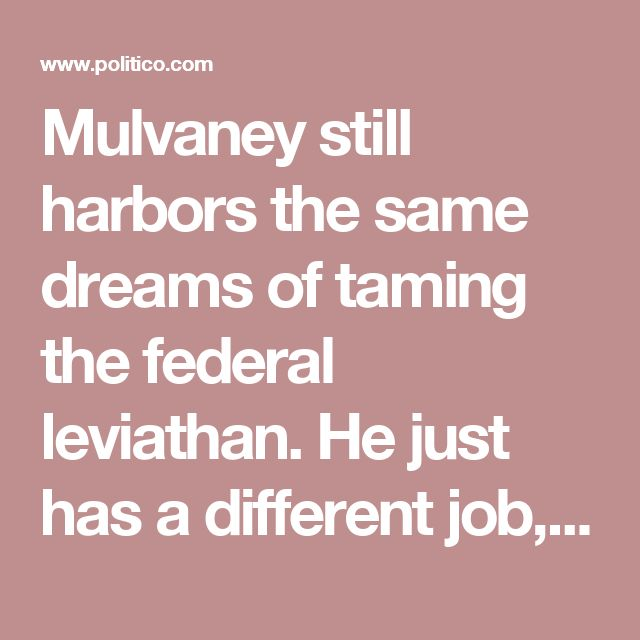 Mulvaney still harbors the same dreams of taming the federal leviathan. He just has a different job, conveniently located in the belly of the beast. In the past, he has questioned whether government should fund medical research or student loans, called Social Security a Ponzi scheme, proposed abolishing the Environmental Protection Agency and pushed repeatedly for government shutdowns. In his new gig, he has questioned whether government should fund Meals on Wheels or diabetes treatment for…