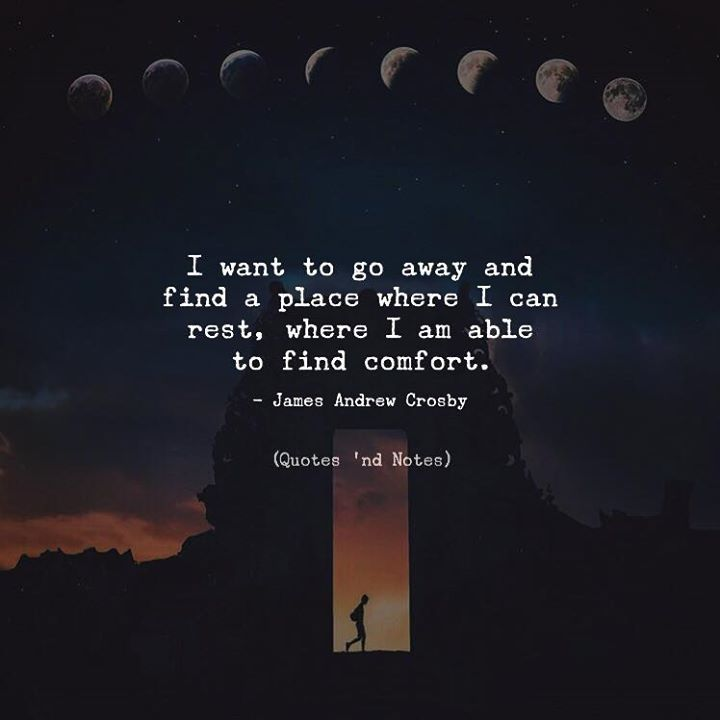 I want to go away and find a place where I can rest where I am able to find comfort.  James Andrew Crosby via (http://ift.tt/2zlkspx)