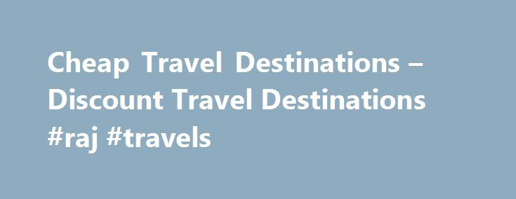 Cheap Travel Destinations – Discount Travel Destinations #raj #travels http://travels.remmont.com/cheap-travel-destinations-discount-travel-destinations-raj-travels/  #cheap travel destinations # Share The world is full of cheap travel destinations. Even if you are fighting the decline of the American dollar, you can still see exotic locales, stay in extravagant hotels and eat all the area's finest... Read moreThe post Cheap Travel Destinations – Discount Travel Destinations #raj #travels…