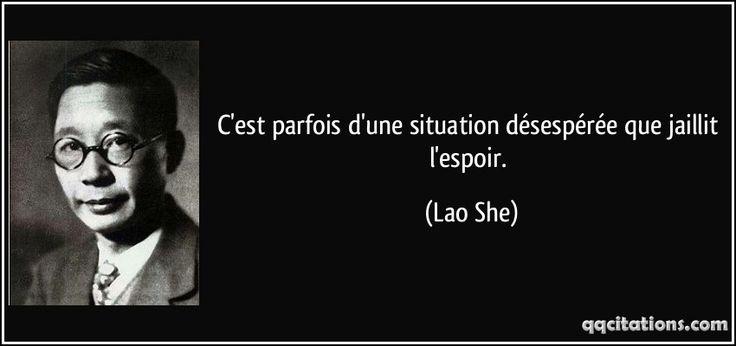 C'est parfois d'une situation désespérée que jaillit l'espoir. - Lao She