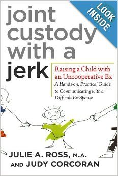 Joint Custody with a Jerk: Raising a Child with an Uncooperative Ex- A Hands-on, Practical Guide to Communicating with a Difficult Ex-Spouse...