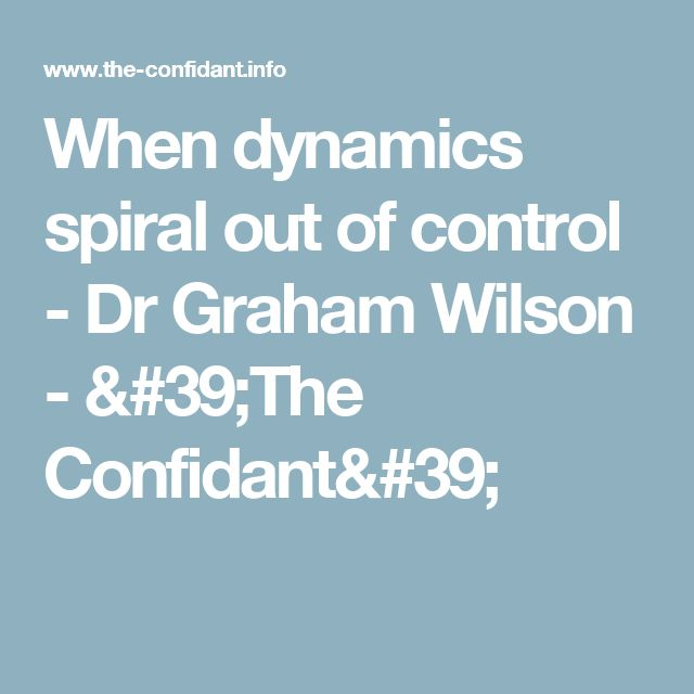When dynamics spiral out of control - Dr Graham Wilson - 'The Confidant'