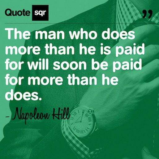 The man who does more than he is paid for will soon be paid for more than he does. ~ Napoleon Hill ~