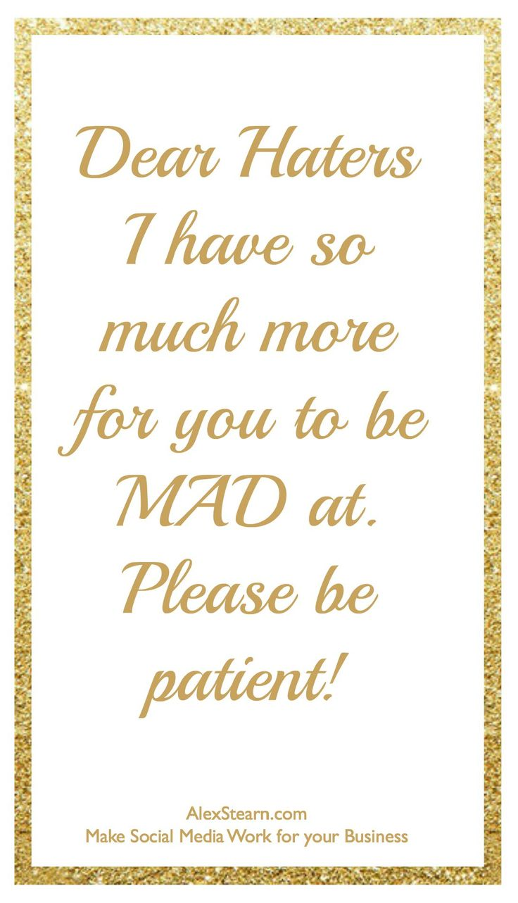 Dear Haters, I have so much more for you to be MAD  at please be patient