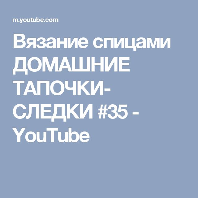 Вязание спицами ДОМАШНИЕ ТАПОЧКИ- СЛЕДКИ #35 - YouTube
