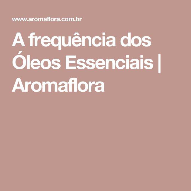 A frequência dos Óleos Essenciais | Aromaflora