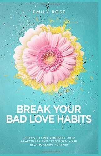 Break Your Bad Love Habits: 5 Steps to Free Yourself from Heartbreak  Emily Rose