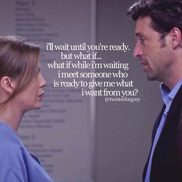 """I'll wait until you're ready, but what if .. what if while I', waiting I meet someone who is ready to give me what I want from you?"" - Grey's anatomy"