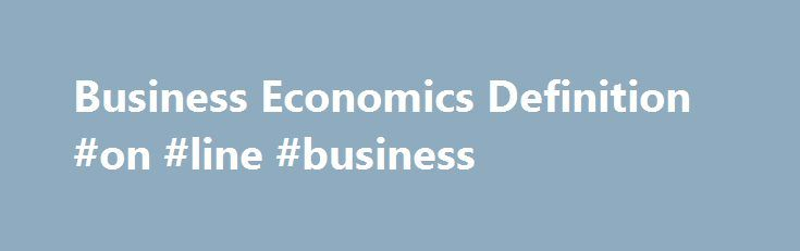 Business Economics Definition #on #line #business http://bank.remmont.com/business-economics-definition-on-line-business/  #business economics # Business Economics What is 'Business Economics' Business economics is the study of the financial issues and challenges faced by corporations operating in a specified marketplace or economy. Business economics deals with issues such as business organization, management, expansion and strategy. Studies might include how and why corporations expand…