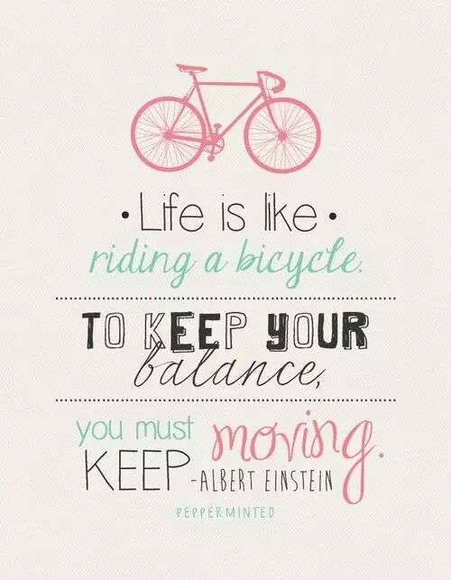 Life is like riding a bicycle to keep your balance, you must keep moving - Albert Einstein