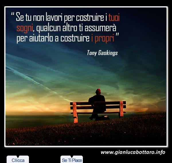 """"""" Se tu non lavori per costruire i tuoi sogni, qualcun altro ti assumerà per aiutarlo a costruire i propri"""" - Tony Gaskings"""