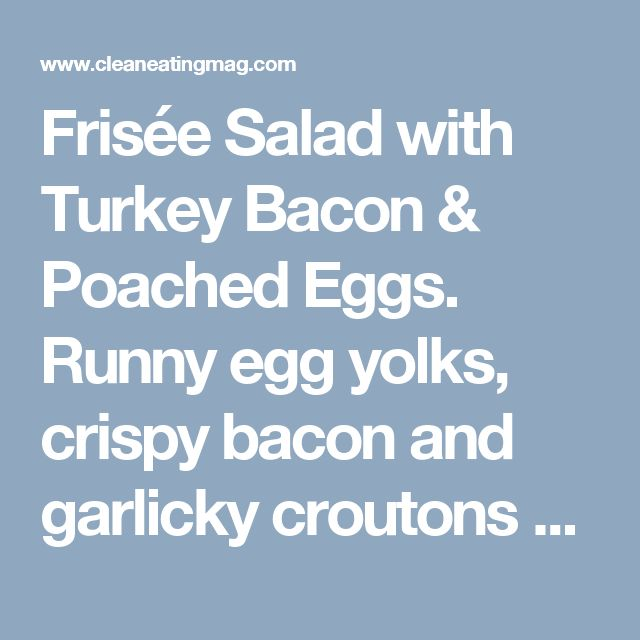 Frisée Salad with Turkey Bacon & Poached Eggs. Runny egg yolks, crispy bacon and garlicky croutons come together to make this cleaned-up take on a traditional French bistro salad.