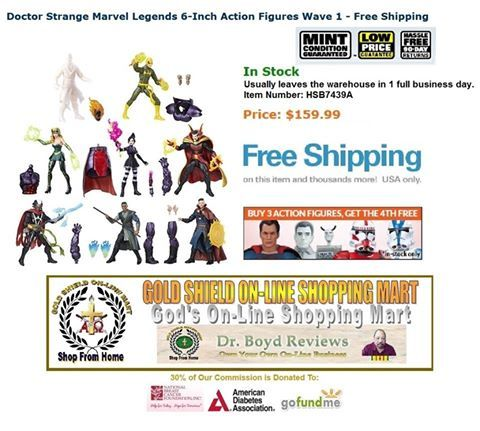 OVER 36,000 HITS.  We donate 30% of our commission to The National Breast Cancer Foundation. Inc., American Diabetes Association, and GoFundMe.com.  Doctor Strange Marvel Legends 6-Inch Action Figures Wave 1 - Free Shipping In Stock  Price: $159.99  http://www.entertainmentearth.com/prodinfo.asp?number=HSB7439A&id=GO-412128922