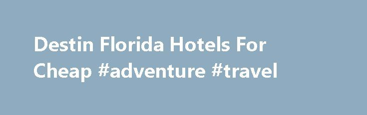 Destin Florida Hotels For Cheap #adventure #travel http://remmont.com/destin-florida-hotels-for-cheap-adventure-travel/  #hotels for cheap # You ll find it gives appealing Destin florida hotels for cheap activities such as Exercise Area, Inside Pool Area, activities Area, Disco and Playing golf. Hotels from modest professional accessories to big luxurious organizations supply adornments to present their homes their particular name and gives relaxation with their consumers. Waterville Me And…