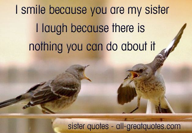 I smile because you are my sister, I laugh because there is nothing you can do about it! - See more at: http://www.all-greatquotes.com/all-greatquotes/sister-quotes-a-sister-is-a-gift-to-the-heart-a-friend-to-the-spirit-a-golden-thread-to-the-meaning-of-life/#sthash.YlHlsF96.dpuf