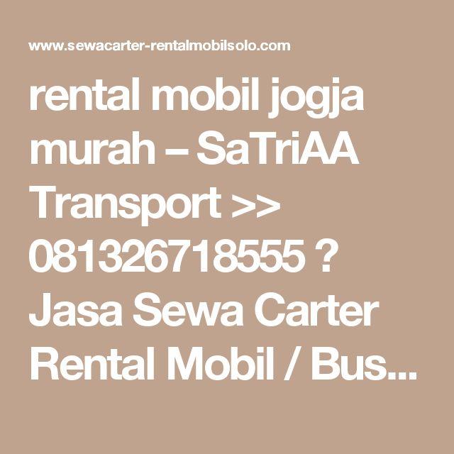 rental mobil jogja murah – SaTriAA Transport >> 081326718555 》 Jasa Sewa Carter Rental Mobil / Bus Pariwisata Solo Jogja