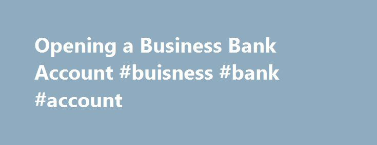 Opening a Business Bank Account #buisness #bank #account http://wisconsin.remmont.com/opening-a-business-bank-account-buisness-bank-account/  Opening a Business Bank Account One of the most basic tasks when starting any small business is to set up a business bank account. Having a separate account for your business is a good idea for a number of reasons, and the process of establishing the account is usually quick and easy if you take a little time to pull together the necessary documents…