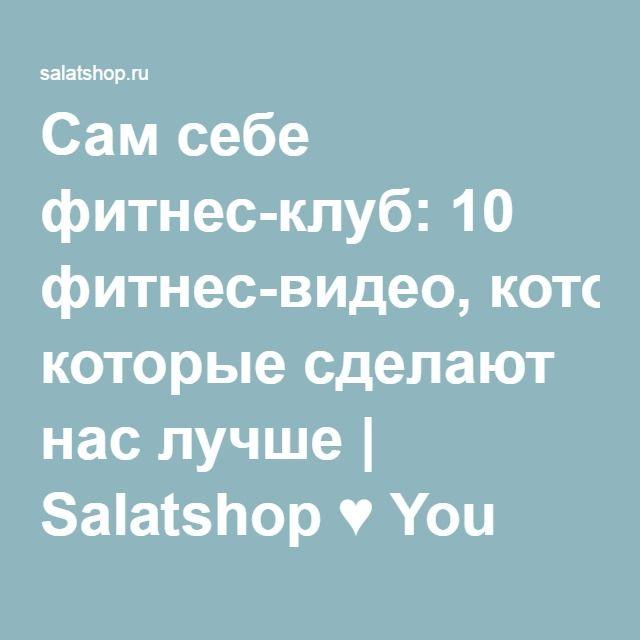 Сам себе фитнес-клуб: 10 фитнес-видео, которые сделают нас лучше | Salatshop ♥ You