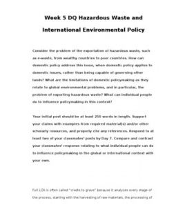 Week 5 DQ Hazardous Waste and International Environmental Policy    Consider the problem of the exportation of hazardous waste, such as e-waste, from wealthy countries to poor countries. How can domestic policy address this issue, when domestic… (More)