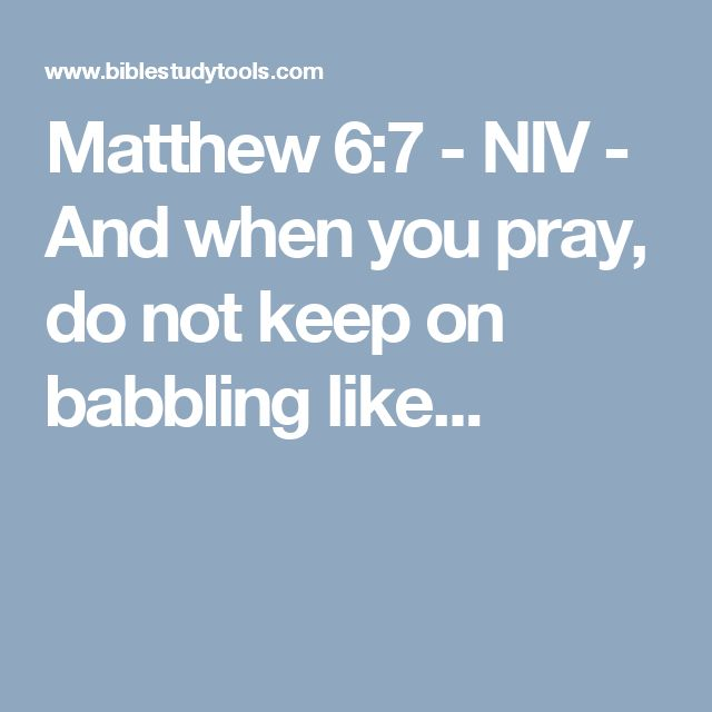 Matthew 6:7 - NIV - And when you pray, do not keep on babbling like...