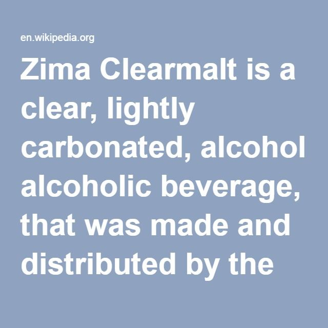 Zima Clearmalt-- is a clear, lightly carbonated, alcoholic beverage, that was made and distributed by the Coors Brewing Company. Introduced in 1993, it was marketed as an alternative to beer, an early example of what is now often referred to as alcopop, with 4.7%-5.4% alcohol by volume. Its production in the US ceased in October 2008, but it is still marketed in Japan