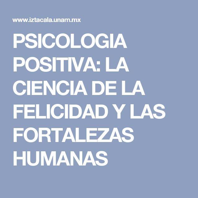 PSICOLOGIA POSITIVA: LA CIENCIA DE LA FELICIDAD Y LAS FORTALEZAS HUMANAS