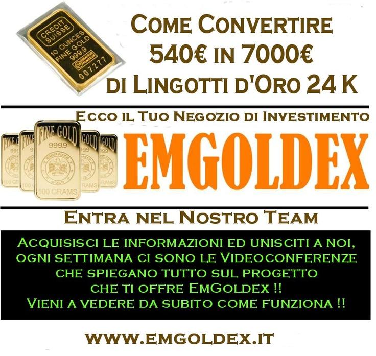 Come convertire 540€ in 7000€ di Lingotti d'Oro ? Ecco il tuo negozio di investimento !! Acquisisci le informazioni ed unisciti a noi, ogni settimana le Videoconferenze che spiegano tutto sul progetto che ti offre EmGoldex !! Vieni a vedere da subito come funziona !!