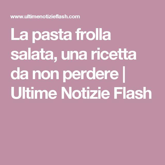 La pasta frolla salata, una ricetta da non perdere   Ultime Notizie Flash