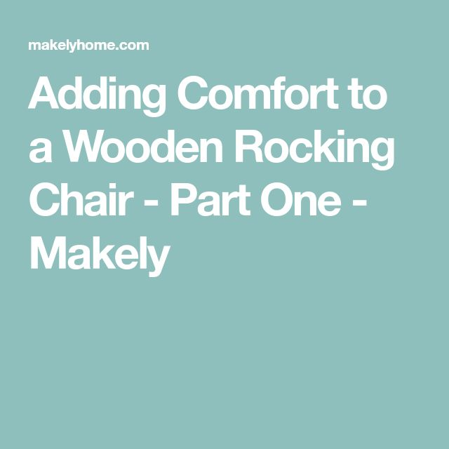 Adding Comfort to a Wooden Rocking Chair - Part One - Makely