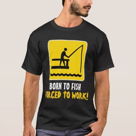 Born to fish forced to work shirt - click to get yours right now!