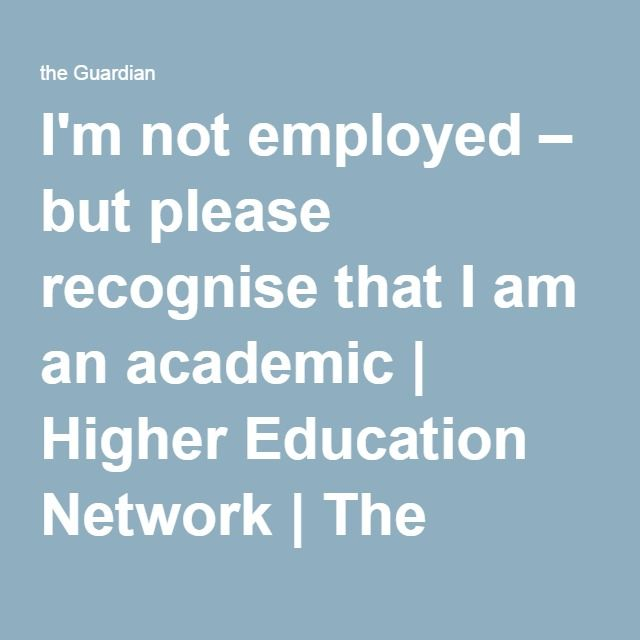 I'm not employed – but please recognise that I am an academic   Higher Education Network   The Guardian